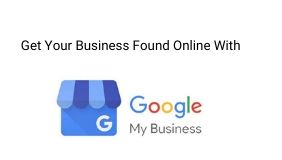 How To Use Google My Business to Get Your Business Found Online