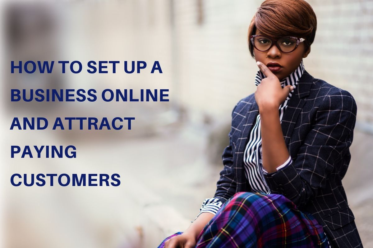 HOW TO SET UP A BUSINESS ONLINE AND ATTRACT PAYING CUSTOMERS